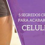 5 Segredos Cruciais para ACABAR com sua Celulite